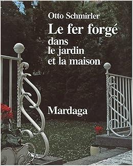 Le Fer Forgé Dans Le Jardin Et La Maison: Otto Schmirler: 9782870094761:  Amazon.com: Books
