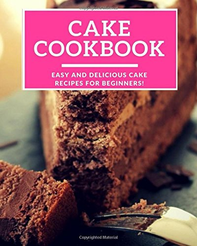 Cake Cookbook: Easy And Delicious Cake Recipes For Beginners! (Baking Cookbook) by Linda Harris