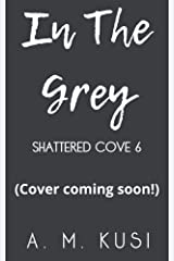In The Grey: Shattered Cove Series Book 6 Kindle Edition