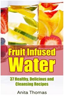 Fruit Infused Water: 37 Healthy, Delicious and Cleansing Recipes