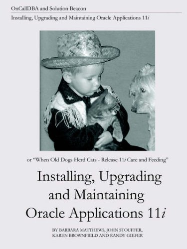 Read Online Installing, Upgrading and Maintaining Oracle Applications 11i (Or, When Old Dogs Herd Cats - Release 11i Care and Feeding) ebook