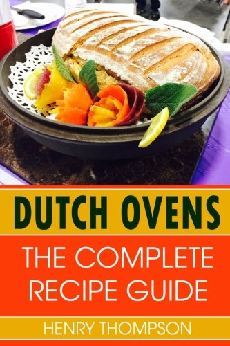Dutch Oven: The Complete Recipe Book For Dutch Ovens With Tested Delicious Recipes (outdoors, indoors, camping, grilling, easy, camp fire, ingredients, slowcooker, hot pot, chicken, beef, pork rec by Henry Thompson