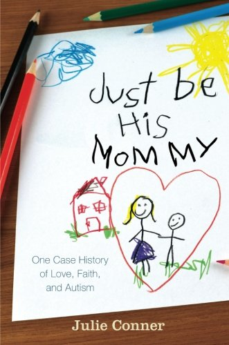 Read Online Just Be His Mommy: One Case History of Love, Faith, and Autism pdf epub