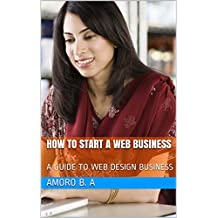 HOW TO START A WEB  BUSINESS: A GUIDE TO WEB DESIGN BUSINESS