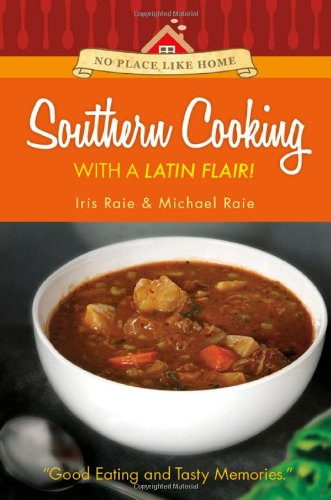 No Place Like Home: Southern Cooking with a Latin Flair! by Iris Raie, Michael Raie