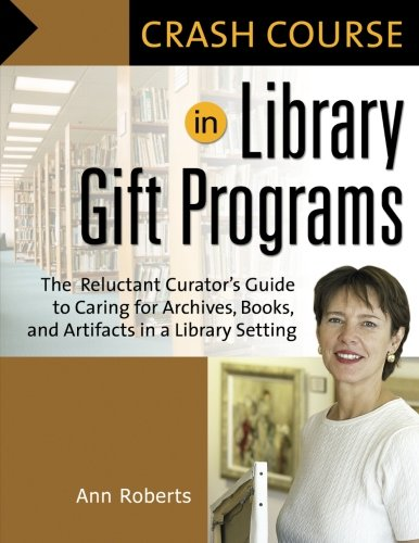 Crash Course in Library Gift Programs: The Reluctant Curator's Guide to Caring for Archives, Books, and Artifacts in a L