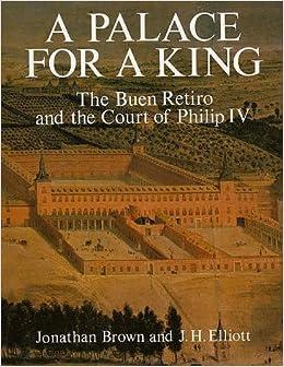 A Palace For King The Buen Retiro And Court Of Philip IV Professor Jonathan Brown John H Elliot 9780300036213 Amazon Books