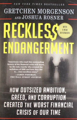 Reckless Endangerment  How Outsized Ambition  Greed  And Corruption Created The Worst Financial Crisis Of Our Time