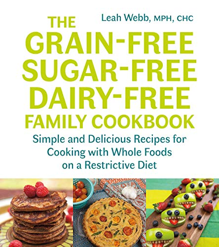 The Grain-Free, Sugar-Free, Dairy-Free Family Cookbook: Simple and Delicious Recipes for Cooking with Whole Foods on a Restrictive Diet by Leah Webb