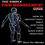 Simple Pain Management Guide: How to Quickly Heal, Treat and Cure Your Body Parts from Pain |  How To eBooks
