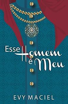 """Esse Homem É Meu: """"Se quer que eu seja seu, tome posse!"""" (Homens Que Amamos Livro 2) por [Maciel, Evy]"""
