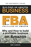 FBA - Building an Amazon Business - The Beginner's Guide: Why and How to build a profitable business on Amazon