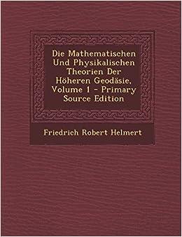 Die Mathematischen Und Physikalischen Theorien Der Hoheren Geodasie, Volume 1 - Primary Source Edition