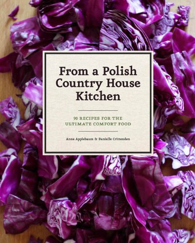 From a Polish Country House Kitchen: 90 Recipes for the Ultimate Comfort Food by Anne Applebaum, Danielle Crittenden