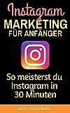 Instagram Marketing für Anfänger: So meisterst du Instagram in 30 Minuten (German Edition)