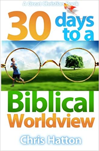 30 Days To A Biblical Worldview: Chris Hatton, Michael Rotolo