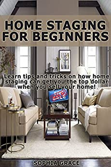 Home Staging For Beginners 2nd Edition Learn Tips And Tricks On How Home Staging Can Get You