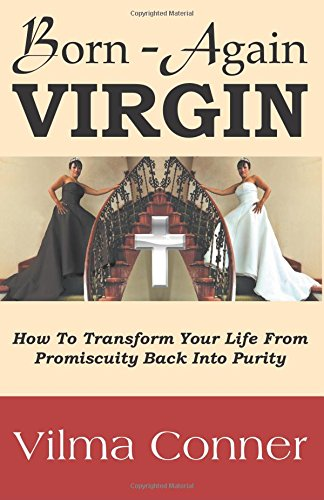 Born-Again Virgin: How To Transform Your Life From Promiscuity Back Into Purity
