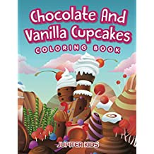 Chocolate And Vanilla Cupcakes Coloring Book (Cupcake Coloring and Art Book Series)