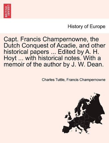 Capt. Francis Champernowne, the Dutch Conquest of Acadie, and other historical papers ... Edited by A. H. Hoyt ... with historical notes. With a memoir of the author by J. W. Dean.