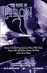 The Book of Eibon: Histories of the Elder Magi, Episodes of Eibon of Mhu Thulan, the Papyrus of the Dark Wisdom, Psalms of the Silent, and the Eibonic Rituals