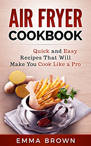 AIR FRYER COOKBOOK: Quick and Easy Recipes That Will Make You Cook Like a Pro by Emma Brown