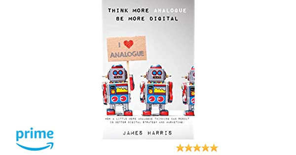 Think More Analogue, Be More Digital: How a little more analogue thinking can result in better digital strategy and marketing communications.