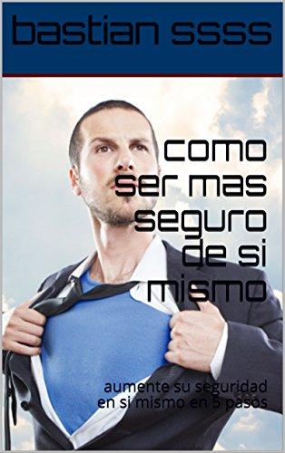 como ser mas seguro de si mismo: aumente su seguridad en si mismo en 5 pasos (Spanish Edition)