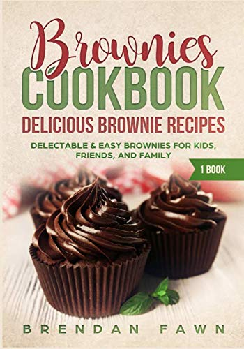 Brownies Cookbook: Delicious Brownie Recipes: Delectable & Easy Brownies for Kids, Friends, and Family (Homemade Brownies) by Brendan Fawn