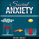 Social Anxiety: Ultimate Guide to Overcome Your Shyness and Fear Audiobook by Mike Bray Narrated by Kent Bates