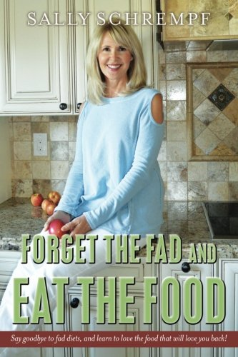 Forget the Fad and Eat the Food: Say goodbye to fad diets, and learn to love the food that will love you back! pdf epub