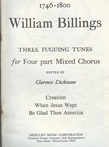 1746 1800 William Billings: Three Fuguing Tunes for Four Part Mixed Chorus: Creathion; When Jesus Wept; and Be Glad Then America (Fuguing Tune)