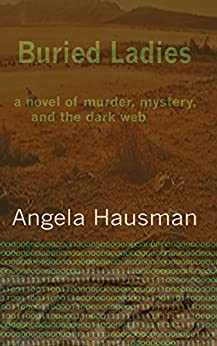 Buried Ladies: A Novel of Murder, Mystery, and the Dark Web by [Hausman, Angela]