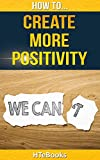 How To Create More Positivity (How To eBooks Book 11)