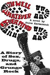 Oh Well, Whatever, Never Mind: A Novel: A Story of Sex, Drugs and Grunge Rock