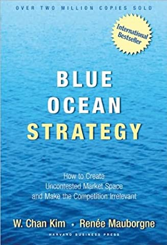 W. C. Kim's,R. Mauborgne's Blue Ocean Strategy (Blue Ocean Strategy: How to Create Uncontested Market Space and Make Competition Irrelevant (Blue Ocean Strategy)