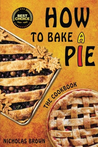How to Bake a Pie: 37 Delicious Pie Recipes: Baking, Home Cooking, Pie Cookbook (Cooking & Baking)