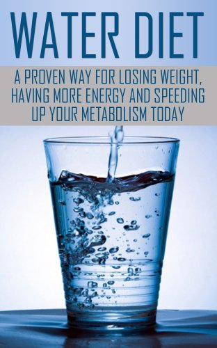 Water Diet: Water Diet: Water Diet for Beginners - Losing Weight Through Water Diet: Water Diet for Beginners (Water Diet ... - Speed Up your Metabolism ... Dummies, Metabolism Booster, Water Fasting)