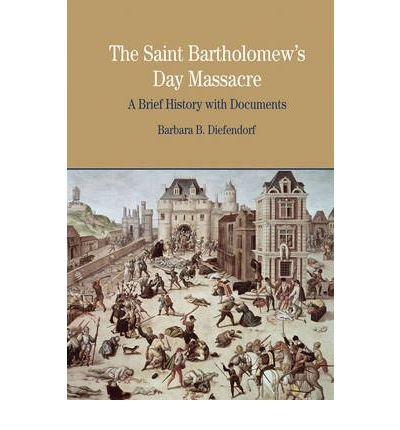 [( The St. Bartholomew's Day Massacre: A Brief History with Documents )] [by: Barbara B. Diefendorf] [Feb-2009]