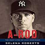A-Rod: The Many Lives of Alex Rodriguez   Selena Roberts