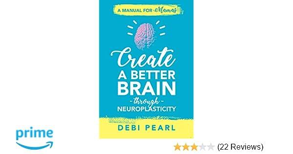 Create a Better Brain through Neuroplasticity: A Manual for