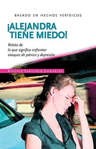 !Alejandra tiene miedo!: Relato de lo que significa enfrentar ataques de panico y depresion (Spanish Edition) [Beatriz Santiago] (Tapa Blanda)