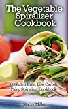 The Vegetable Spiralizer Cookbook: 35 Gluten Free, Low Carb & Paleo Spiralizer Cookbook
