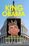 KING OBAMA: America's Greatest Danger, Will Clark, 149123170X