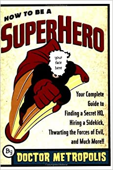 How to Be a Superhero: Your Complete Guide to Finding a Secret ...