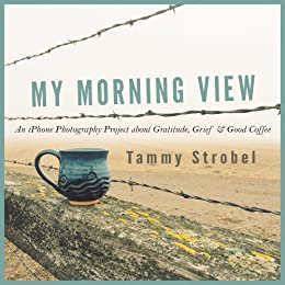 My Morning View: An iPhone Photography Project about Gratitude, Grief & Good Coffee by [Strobel, Tammy]
