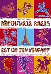 Découvrir Paris est un jeu d'enfant : Visites amusantes et sorties instructives pour cultiver ses passions en famille