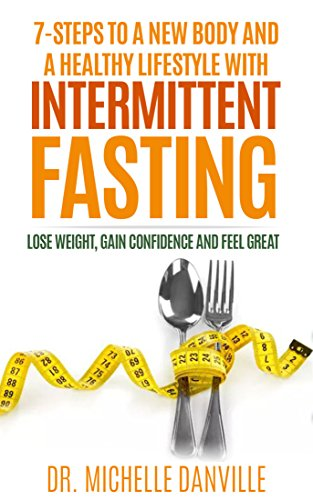 7-Steps to a New Body and a Healthy Lifestyle with Intermittent Fasting: Lose weight, gain confidence and feel great by [Danville, Dr. Michelle ]