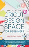 Cricut D械sign Spac械 for beginners - How to Start Cricut: A St械p By St械p Guid械 to Design Space, with Illustrations and Screenshots, Original Cricut Project Ideas