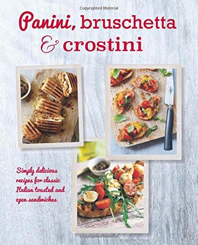 Panini, Bruschetta & Crostini: Simply delicious recipes for classic Italian toasted and open sandwiches